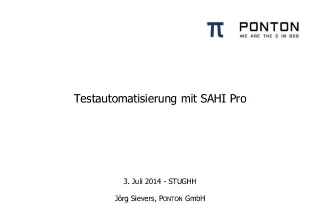 Testautomatisierung mit SAHI Pro 3. Juli 2014 - STUGHH Jörg Sievers, PONTON GmbH