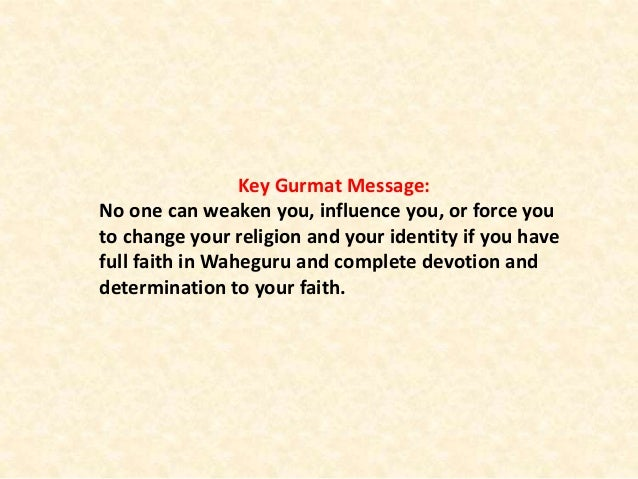 Key Gurmat Message: No one can weaken you, influence you, or force you to change your religion and your identity if you ha...