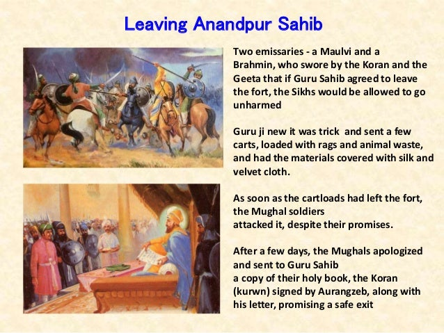 Two emissaries - a Maulvi and a Brahmin, who swore by the Koran and the Geeta that if Guru Sahib agreed to leave the fort,...
