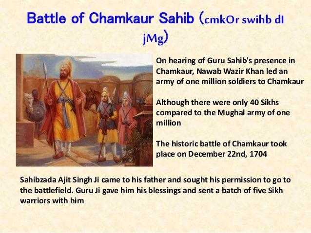 Battle of Chamkaur Sahib (cmkOr swihbdI jMg) On hearing of Guru Sahib's presence in Chamkaur, Nawab Wazir Khan led an army...
