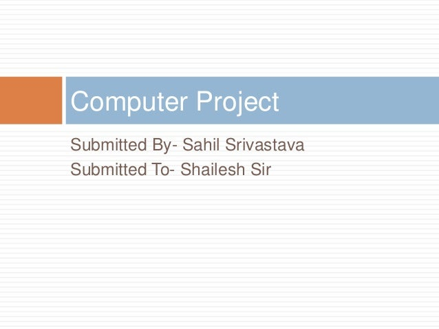 Computer ProjectSubmitted By- Sahil SrivastavaSubmitted To- Shailesh Sir