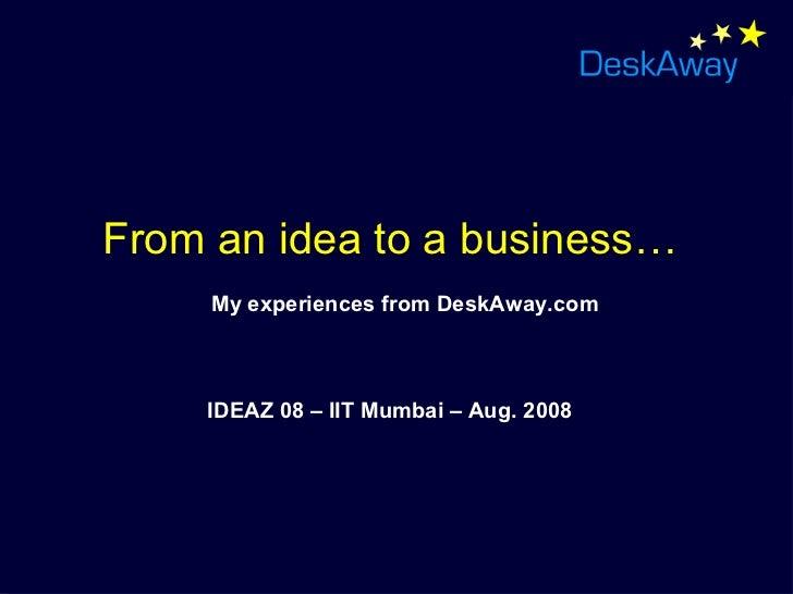 <ul><li>From an idea to a business… </li></ul><ul><li>My experiences from DeskAway.com </li></ul><ul><li>IDEAZ 08 – IIT Mu...