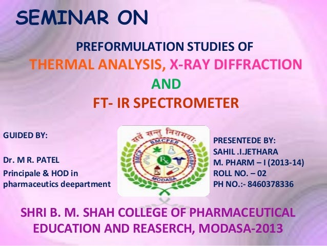 SEMINAR ON PREFORMULATION STUDIES OF  THERMAL ANALYSIS, X-RAY DIFFRACTION AND FT- IR SPECTROMETER GUIDED BY: Dr. M R. PATE...