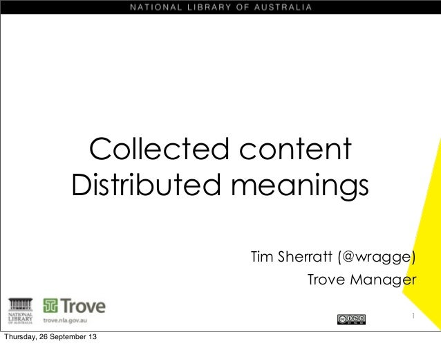Collected content Distributed meanings Tim Sherratt (@wragge) Trove Manager 1 Thursday, 26 September 13