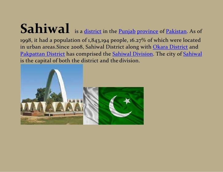 Sahiwal               is a district in the Punjab province of Pakistan. As of1998, it had a population of 1,843,194 people...