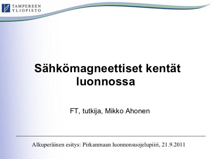 Sähkömagneettiset kentät luonnossa   FT, tutkija, Mikko Ahonen Alkuperäinen esitys: Pirkanmaan luonnonsuojelupiiri, 21.9.2...