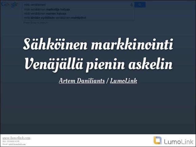 Sähköinen markkinointi Venäjällä pienin askelin Artem Daniliants / LumoLink  www.lumolink.com Puh: 0504044299 Email: info@...