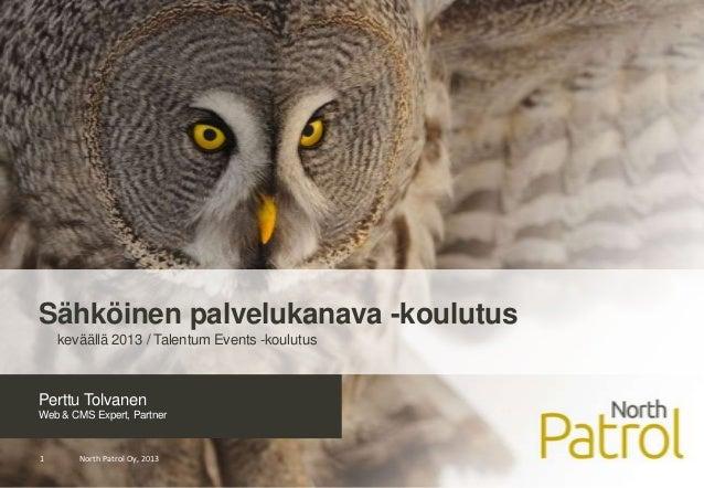 Perttu TolvanenWeb & CMS Expert, PartnerNorth Patrol Oy, 20131Sähköinen palvelukanava -koulutuskeväällä 2013 / Talentum Ev...
