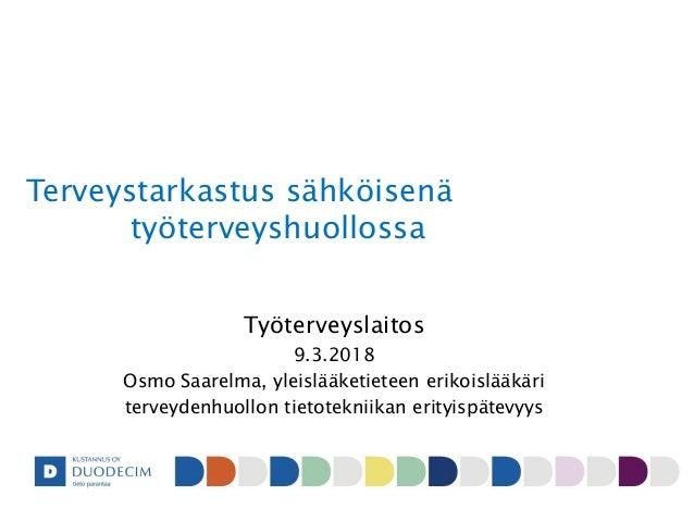 Terveystarkastus sähköisenä työterveyshuollossa Työterveyslaitos 9.3.2018 Osmo Saarelma, yleislääketieteen erikoislääkäri ...