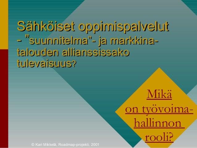 """© Kari Mikkelä, Roadmap-projekti, 2001 Sähköiset oppimispalvelutSähköiset oppimispalvelut -- """"""""suunnitelmasuunnitelma""""""""- j..."""