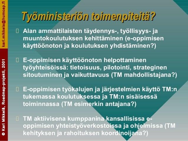 ©KariMikkelä,Roadmap-projekti,2001kari.mikkela@humcap.fi Työministeriön toimenpiteitä?Työministeriön toimenpiteitä? Alan a...