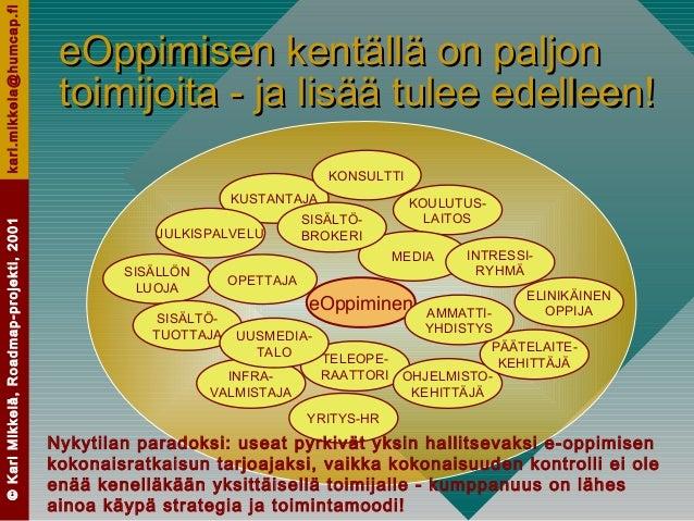 ©KariMikkelä,Roadmap-projekti,2001kari.mikkela@humcap.fi eOppimisen kentällä on paljoneOppimisen kentällä on paljon toimij...