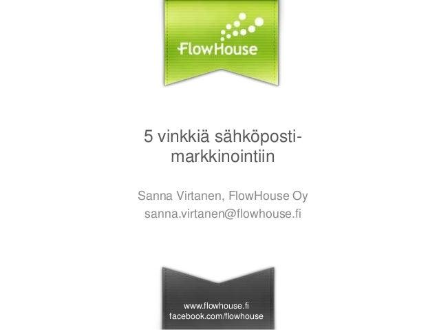 5 vinkkiä sähköpostimarkkinointiin Sanna Virtanen, FlowHouse Oy sanna.virtanen@flowhouse.fi  www.flowhouse.fi facebook.com...