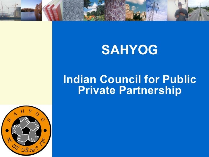 SAHYOGIndian Council for Public   Private Partnership