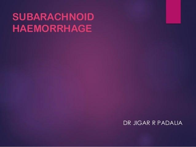 SUBARACHNOID HAEMORRHAGE DR JIGAR R PADALIA