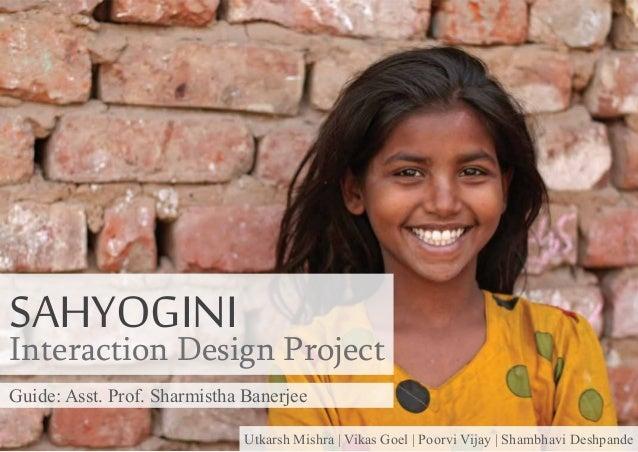 SAHYOGINI  Interaction Design Project Guide: Asst. Prof. Sharmistha Banerjee Utkarsh Mishra | Vikas Goel | Poorvi Vijay | ...