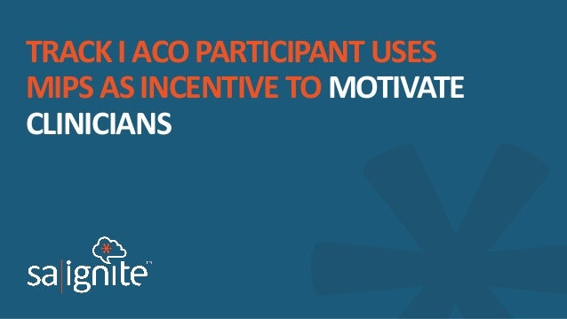 TRACK I ACO PARTICIPANT USES MIPS AS INCENTIVE TO MOTIVATE CLINICIANS