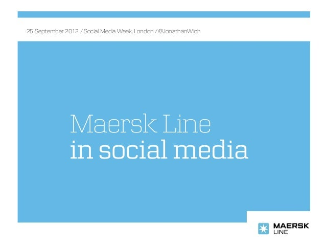 Maersk Line in social media 25 September 2012 / Social Media Week, London / @JonathanWich