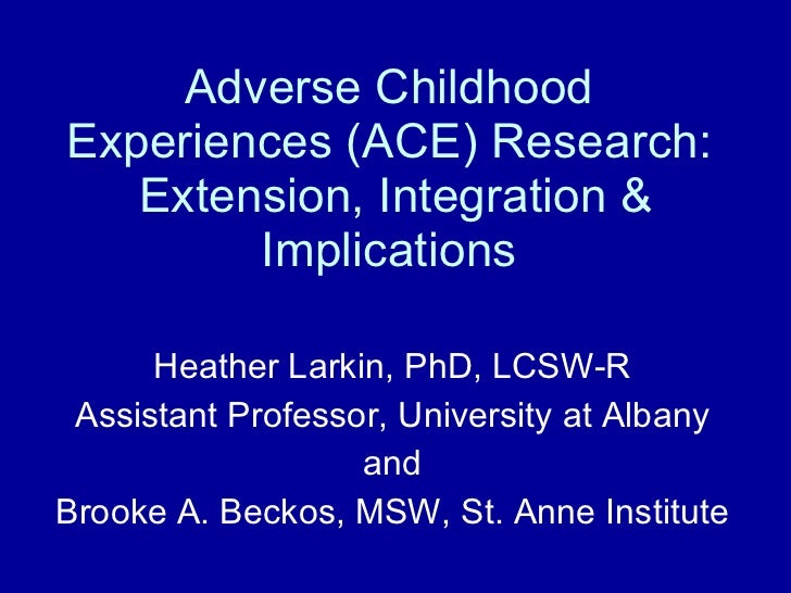 Adverse Childhood Experiences (ACE) Research:  Extension, Integration & Implications Heather Larkin, PhD, LCSW-R Assistant...