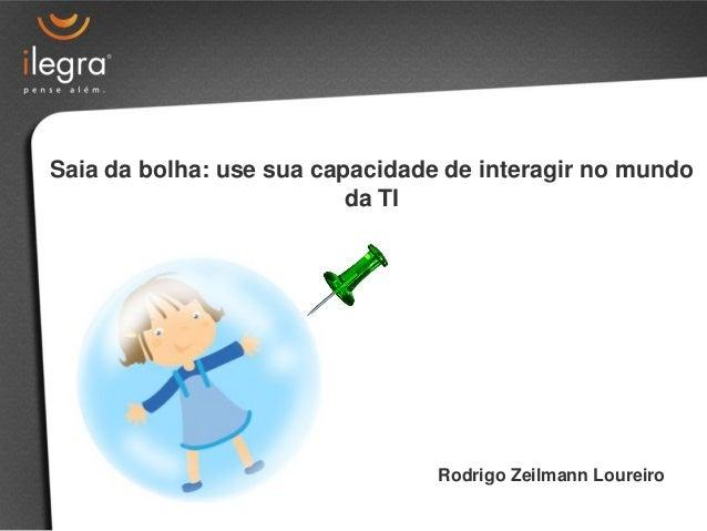 Saia da bolha: use sua capacidade de interagir no mundo                          da TI                                 Rod...