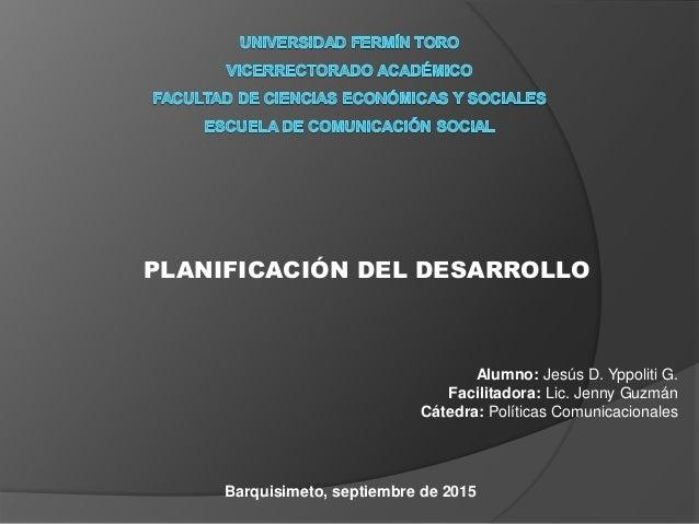 PLANIFICACIÓN DEL DESARROLLO Alumno: Jesús D. Yppoliti G. Facilitadora: Lic. Jenny Guzmán Cátedra: Políticas Comunicaciona...