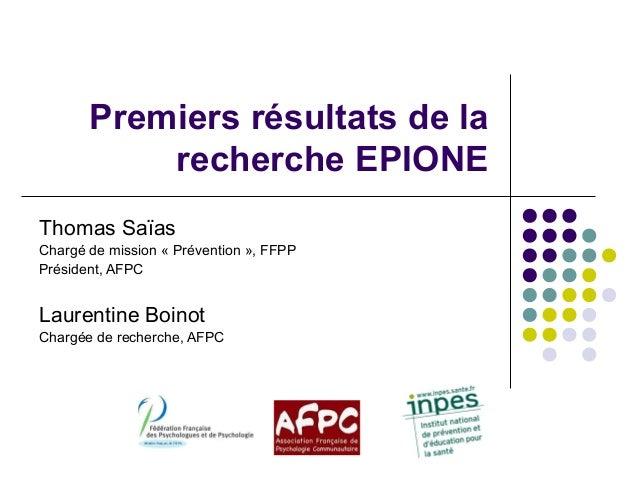 Premiers résultats de la recherche EPIONE Thomas Saïas Chargé de mission « Prévention », FFPP Président, AFPC Laurentine B...
