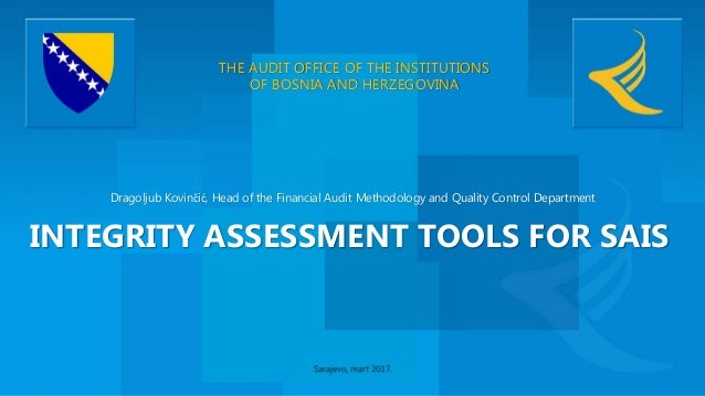 THE AUDIT OFFICE OF THE INSTITUTIONS OF BOSNIA AND HERZEGOVINA INTEGRITY ASSESSMENT TOOLS FOR SAIS Dragoljub Kovinčić, Hea...