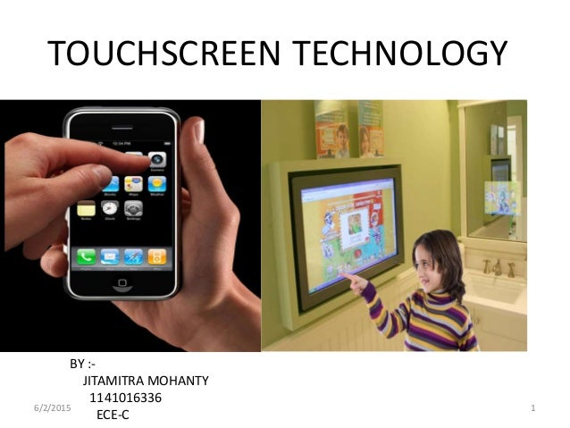 TOUCHSCREEN TECHNOLOGY BY :- JITAMITRA MOHANTY 1141016336 ECE-C 6/2/2015 1