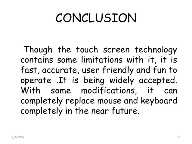 CONCLUSION Though the touch screen technology contains some limitations with it, it is fast, accurate, user friendly and f...