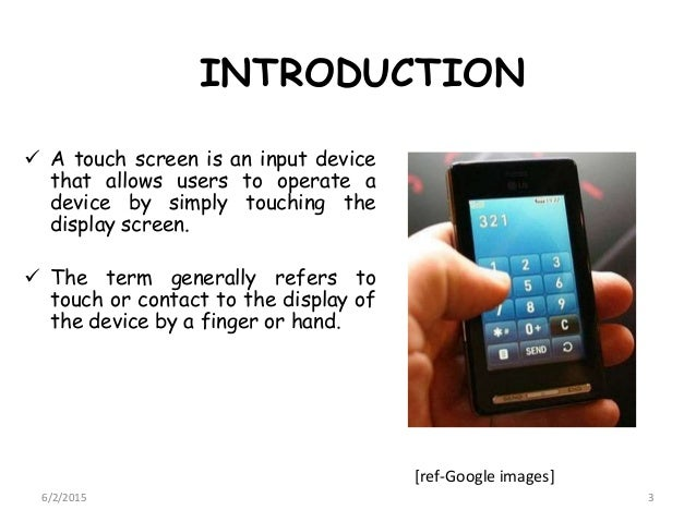 INTRODUCTION  A touch screen is an input device that allows users to operate a device by simply touching the display scre...