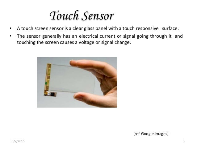 Touch Sensor • A touch screen sensor is a clear glass panel with a touch responsive surface. • The sensor generally has an...
