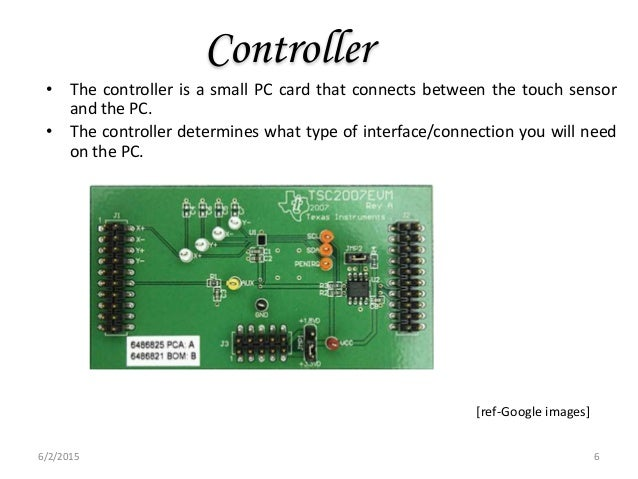 Controller • The controller is a small PC card that connects between the touch sensor and the PC. • The controller determi...