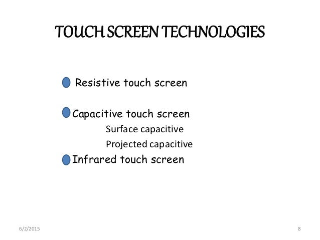 TOUCHSCREEN TECHNOLOGIES Resistive touch screen Capacitive touch screen Surface capacitive Projected capacitive Infrared t...