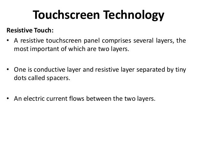 Touchscreen Technology Resistive Touch: • A resistive touchscreen panel comprises several layers, the most important of wh...