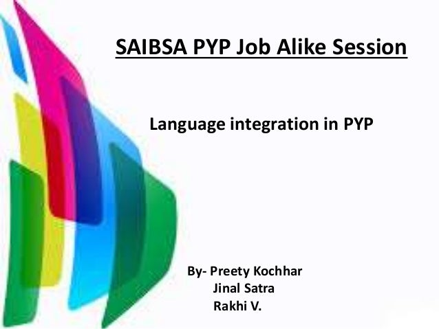 SAIBSA PYP Job Alike Session Language integration in PYP By- Preety Kochhar Jinal Satra Rakhi V.