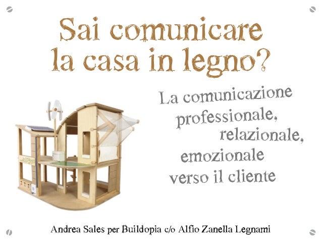 Sai comunicare  la casa in legno? emozionale   verso il cliente La comunicazione   professionale,  relazional...