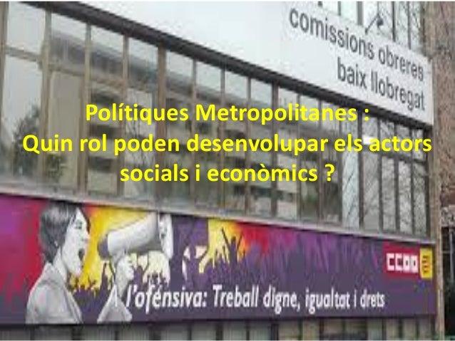 Polítiques Metropolitanes : Quin rol poden desenvolupar els actors socials i econòmics ?