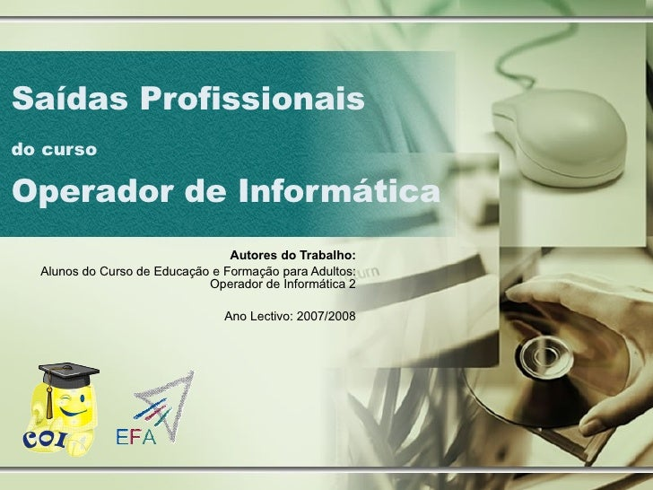 Saídas Profissionais  do curso   Operador de Informática Autores do Trabalho: Alunos do Curso de Educação e Formação para ...