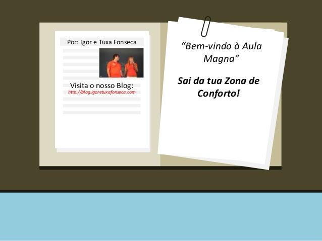 """Por: Igor e Tuxa Fonseca  Visita o nosso Blog:  http://blog.igoretuxafonseca.com  """"Bem-vindo à Aula  Magna""""  Sai da tua Zo..."""