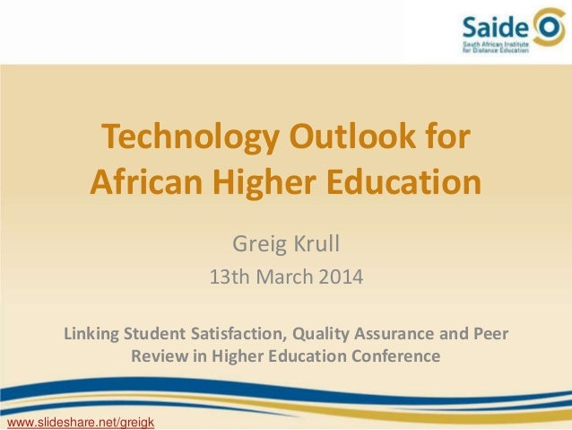 Technology Outlook for African Higher Education Greig Krull 13th March 2014 Linking Student Satisfaction, Quality Assuranc...