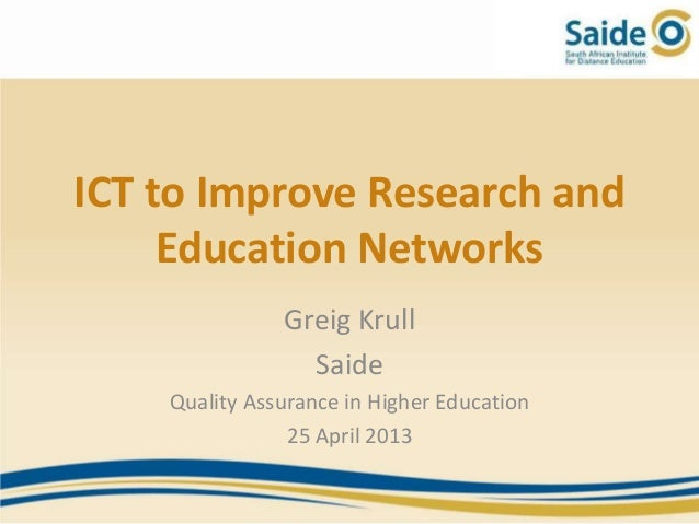 ICT to Improve Research andEducation NetworksGreig KrullSaideQuality Assurance in Higher Education25 April 2013