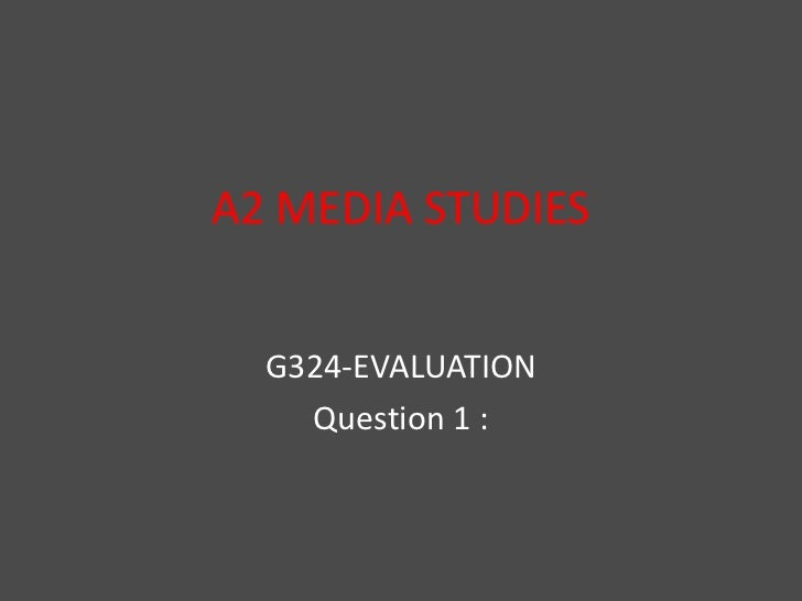 A2 MEDIA STUDIES<br />G324-EVALUATION<br />Question 1 :<br />