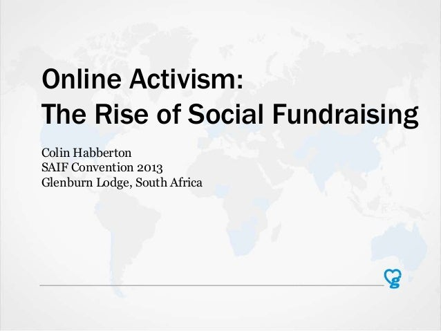 Online Activism: The Rise of Social Fundraising Colin Habberton SAIF Convention 2013 Glenburn Lodge, South Africa