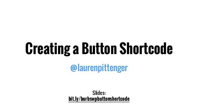 Creating a Button Shortcode @laurenpittenger Slides: bit.ly/burbswpbuttonshortcode