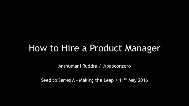 How to Hire a Product Manager Anshumani Ruddra / @baboonzero Seed to Series A – Making the Leap / 11th May 2016