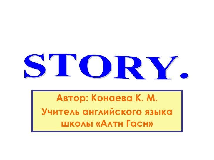 Автор: Конаева К. М. Учитель английского языка школы «Алтн Гасн» STORY.