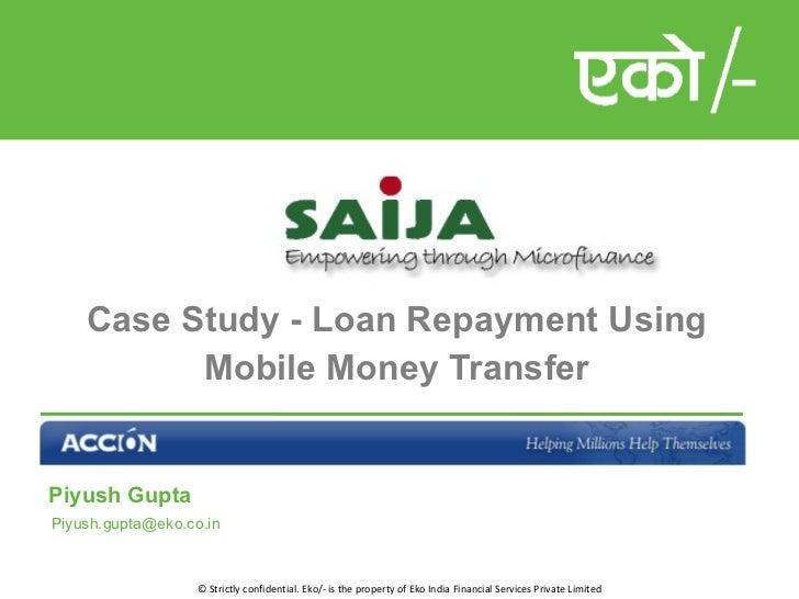 Case Study - Loan Repayment Using Mobile Money Transfer <ul><li>Piyush Gupta </li></ul><ul><li>[email_address] </li></ul>