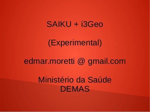 SAIKU + i3Geo (Experimental) edmar.moretti @ gmail.com Ministério da Saúde DEMAS