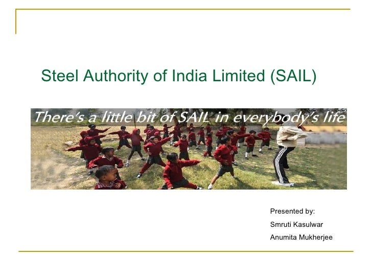 Steel Authority of India Limited (SAIL) Presented by: Smruti Kasulwar Anumita Mukherjee