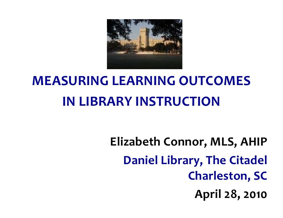 MEASURING LEARNING OUTCOMES    IN LIBRARY INSTRUCTION           Elizabeth Connor, MLS, AHIP             Daniel Library, Th...